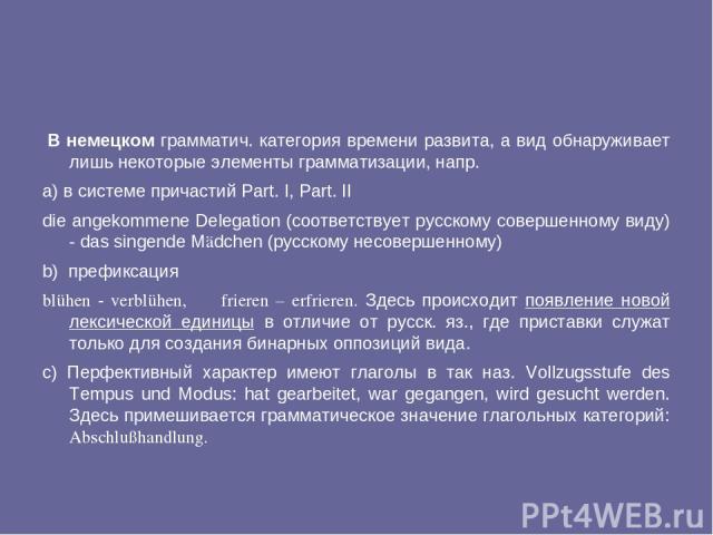 В немецком грамматич. категория времени развита, а вид обнаруживает лишь некоторые элементы грамматизации, напр. a) в системе причастий Part. I, Part. II die angekommene Delegation (соответствует русскому совершенному виду) - das singende Mädchen (р…