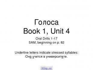 Голоса Book 1, Unit 4 Oral Drills 1-17 SAM, beginning on p. 82 Underline letters