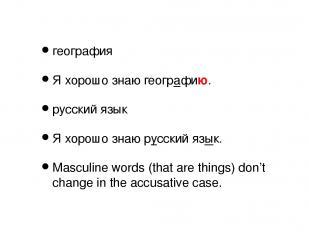 география Я хорошо знаю географию. русский язык Я хорошо знаю русский язык. Masc