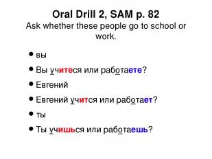 Oral Drill 2, SAM p. 82 Ask whether these people go to school or work. вы Вы учи