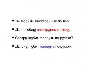 Ты любишь иностранные языки? Да, я люблю иностранные языки. Сестра любит говорит