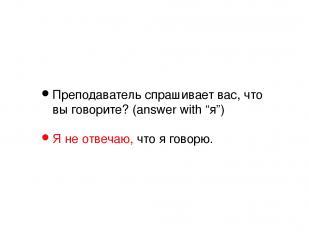 """Преподаватель спрашивает вас, что вы говорите? (answer with """"я"""") Я не отвечаю, ч"""