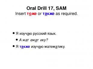 Я изучаю русский язык. А математику? Я также изучаю математику. Oral Drill 17, S