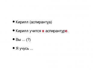 Кирилл (аспирантуа) Кирилл учится в аспирантуре. Вы ... (?) Я учусь ...
