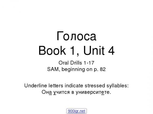 Голоса Book 1, Unit 4 Oral Drills 1-17 SAM, beginning on p. 82 Underline letters indicate stressed syllables: Она учится в университете. 900igr.net