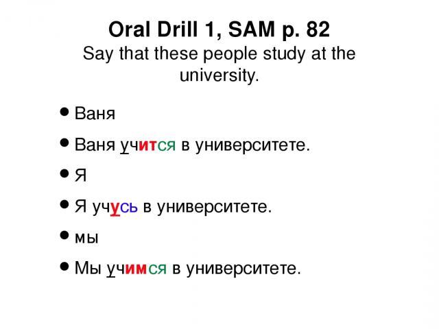 Oral Drill 1, SAM p. 82 Say that these people study at the university. Ваня Ваня учится в университете. Я Я учусь в университете. мы Мы учимся в университете.