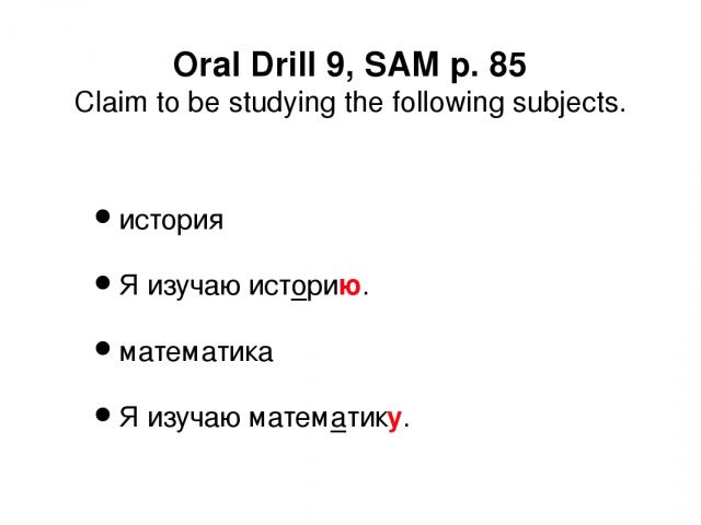 Oral Drill 9, SAM p. 85 Claim to be studying the following subjects. история Я изучаю историю. математика Я изучаю математику.