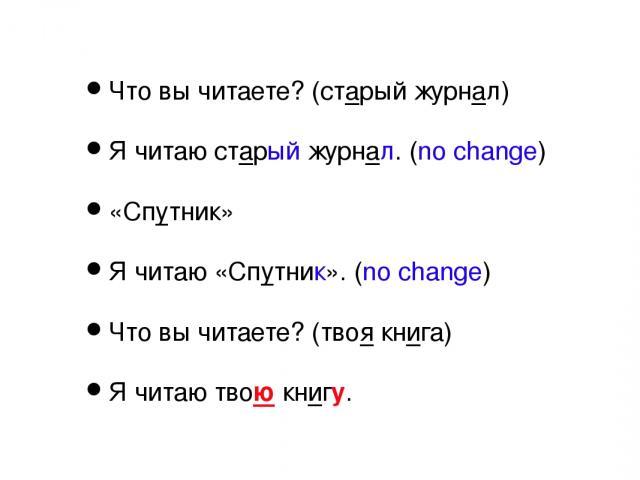Что вы читаете? (старый журнал) Я читаю старый журнал. (no change) «Спутник» Я читаю «Спутник». (no change) Что вы читаете? (твоя книга) Я читаю твою книгу.