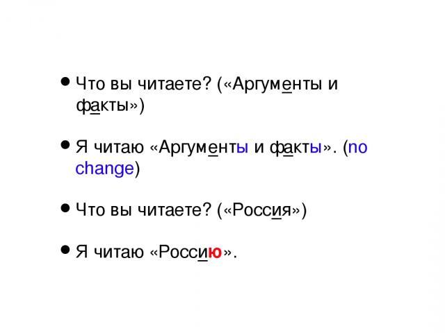 Что вы читаете? («Аргументы и факты») Я читаю «Аргументы и факты». (no change) Что вы читаете? («Россия») Я читаю «Россию».