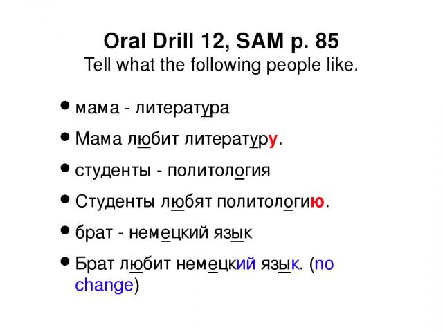 Oral Drill 12, SAM p. 85 Tell what the following people like. мама - литература Мама любит литературу. студенты - политология Студенты любят политологию. брат - немецкий язык Брат любит немецкий язык. (no change)