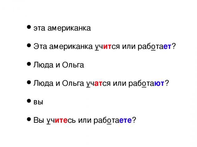 эта американка Эта американка учится или работает? Люда и Ольга Люда и Ольга учатся или работают? вы Вы учитесь или работаете?