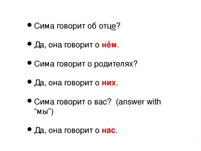 """Сима говорит об отце? Да, она говорит о нём. Сима говорит о родителях? Да, она говорит о них. Сима говорит о вас? (answer with """"мы"""") Да, она говорит о нас."""