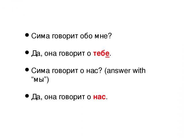 """Сима говорит обо мне? Да, она говорит о тебе. Сима говорит о нас? (answer with """"мы"""") Да, она говорит о нас."""