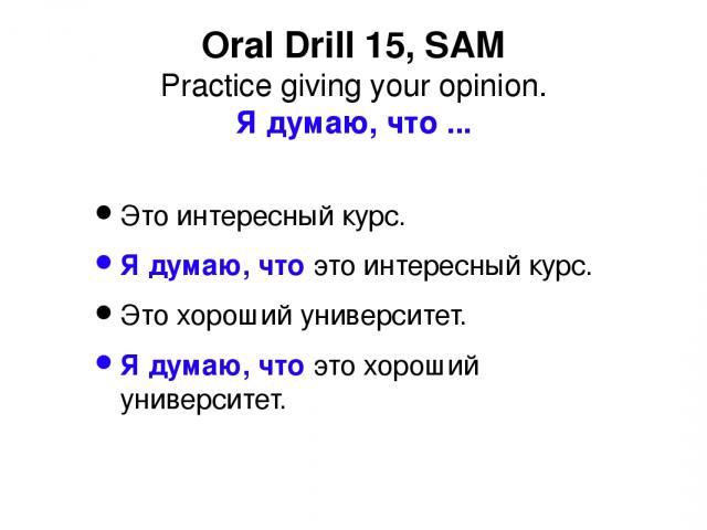Oral Drill 15, SAM Practice giving your opinion. Я думаю, что ... Это интересный курс. Я думаю, что это интересный курс. Это хороший университет. Я думаю, что это хороший университет.