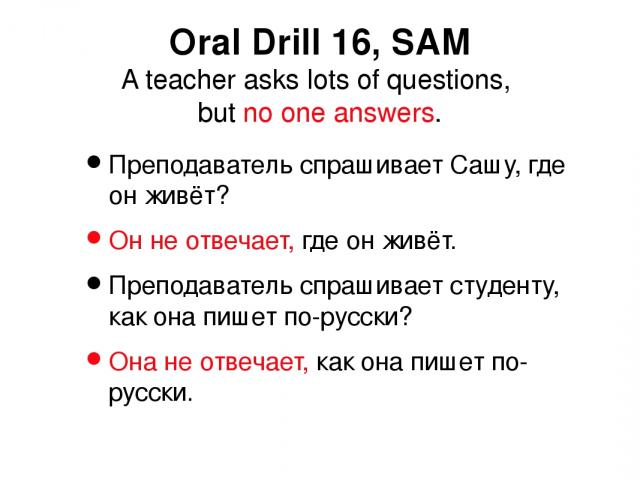 Преподаватель спрашивает Сашу, где он живёт? Он не отвечает, где он живёт. Преподаватель спрашивает студенту, как она пишет по-русски? Она не отвечает, как она пишет по-русски. Oral Drill 16, SAM A teacher asks lots of questions, but no one answers.