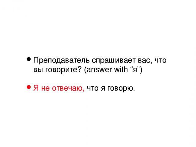 """Преподаватель спрашивает вас, что вы говорите? (answer with """"я"""") Я не отвечаю, что я говорю."""