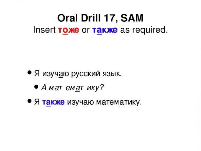 Я изучаю русский язык. А математику? Я также изучаю математику. Oral Drill 17, SAM Insert тоже or также as required.