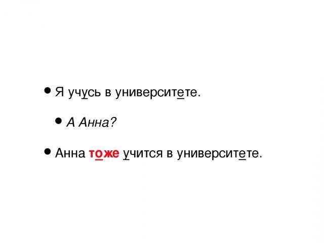 Я учусь в университете. А Анна? Анна тоже учится в университете.