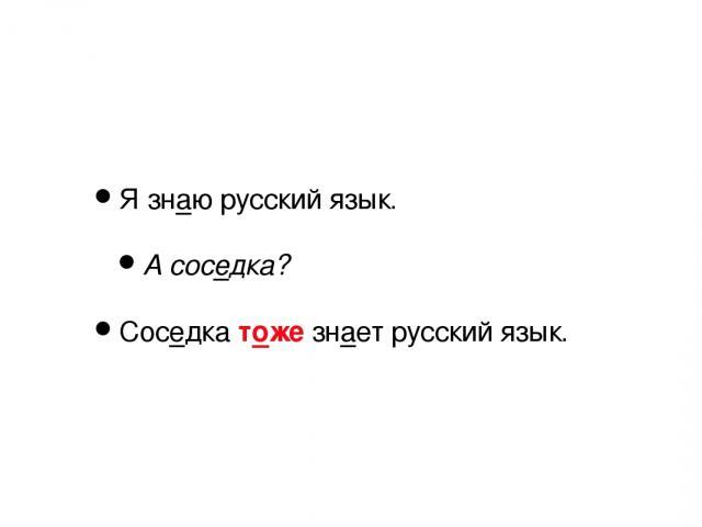 Я знаю русский язык. А соседка? Соседка тоже знает русский язык.