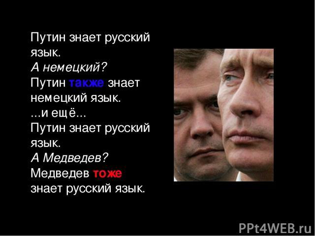 Путин знает русский язык. А немецкий? Путин также знает немецкий язык. ...и ещё... Путин знает русский язык. А Медведев? Медведев тоже знает русский язык.