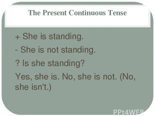The Present Continuous Tense + She is standing. - She is not standing. ? Is she