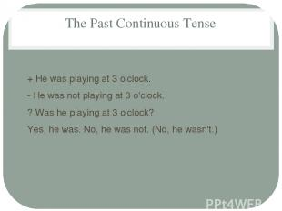 The Past Continuous Tense + He was playing at 3 o'clock. - He was not playing at