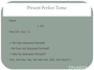 Present Perfect Tense have + V3 has (3л. ед. ч.) + He has dressed himself. - He