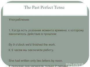 The Past Perfect Tense Употребление: 1. Когда есть указание момента времени, к к