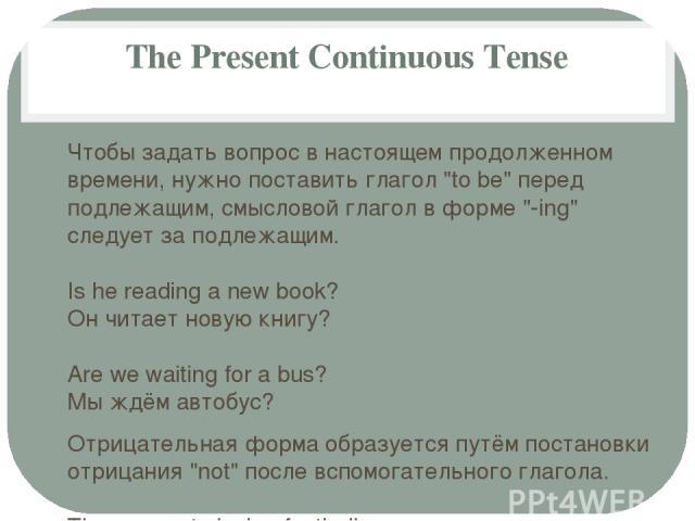 The Present Continuous Tense Чтобы задать вопрос в настоящем продолженном времени, нужно поставить глагол