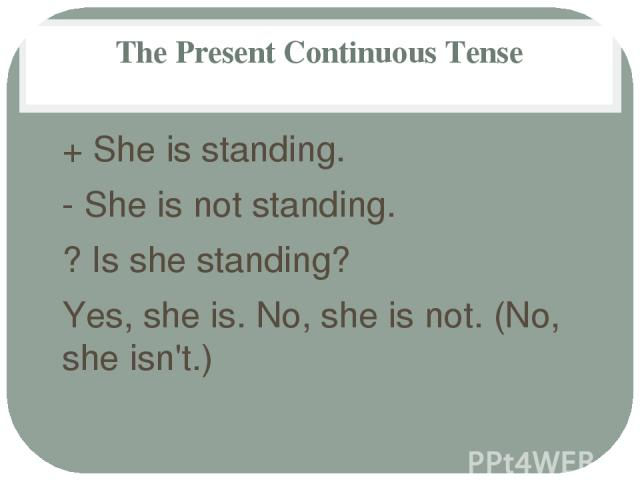 The Present Continuous Tense + She is standing. - She is not standing. ? Is she standing? Yes, she is. No, she is not. (No, she isn't.)