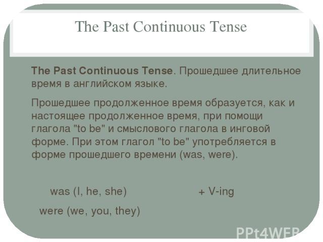 The Past Continuous Tense The Past Continuous Tense. Прошедшее длительное время в английском языке. Прошедшее продолженное время образуется, как и настоящее продолженное время, при помощи глагола