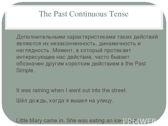 The Past Continuous Tense Дополнительными характеристиками таких действий являются их незаконченность, динамичность и наглядность. Момент, в который протекает интересующее нас действие, часто бывает обозначен другим коротким действием в the Past Sim…