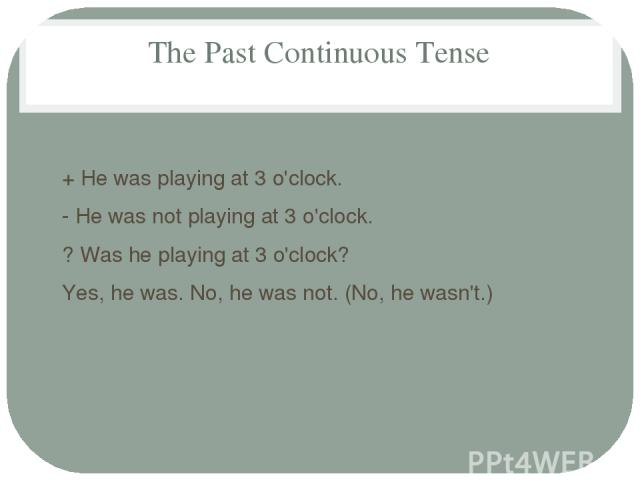 The Past Continuous Tense + He was playing at 3 o'clock. - He was not playing at 3 o'clock. ? Was he playing at 3 o'clock? Yes, he was. Nо, he was not. (No, he wasn't.)