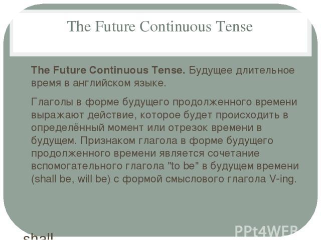 The Future Continuous Tense The Future Continuous Tense. Будущее длительное время в английском языке. Глаголы в форме будущего продолженного времени выражают действие, которое будет происходить в определённый момент или отрезок времени в будущем. Пр…