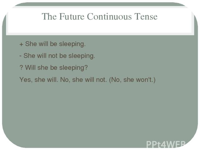 The Future Continuous Tense + She will be sleeping. - She will not be sleeping. ? Will she be sleeping? Yes, she will. No, she will not. (No, she won't.)