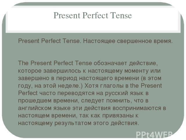 Present Perfect Tense Present Perfect Tense. Настоящее свершенное время. The Present Perfect Tense обозначает действие, которое завершилось к настоящему моменту или завершено в период настоящего времени (в этом году, на этой неделе.) Хотя глаголы в …