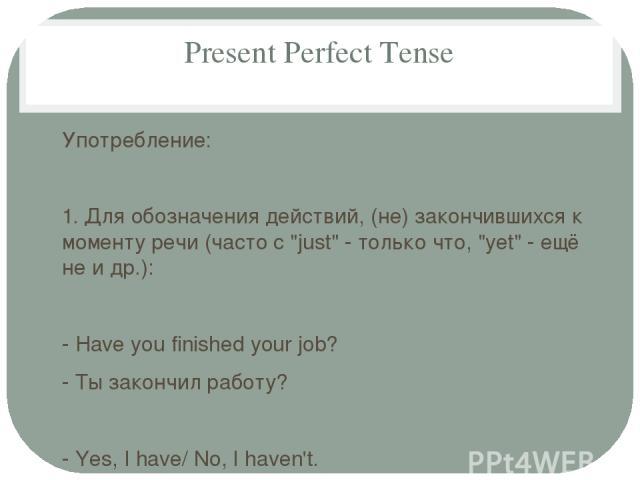 Present Perfect Tense Употребление: 1. Для обозначения действий, (не) закончившихся к моменту речи (часто с