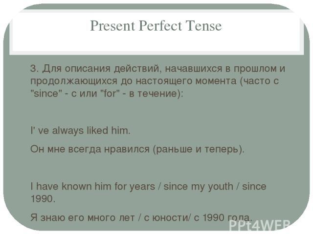 Present Perfect Tense 3. Для описания действий, начавшихся в прошлом и продолжающихся до настоящего момента (часто с