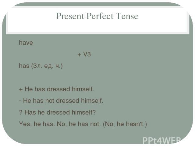 Present Perfect Tense have + V3 has (3л. ед. ч.) + He has dressed himself. - He has not dressed himself. ? Has he dressed himself? Yes, he has. No, he has not. (No, he hasn't.)
