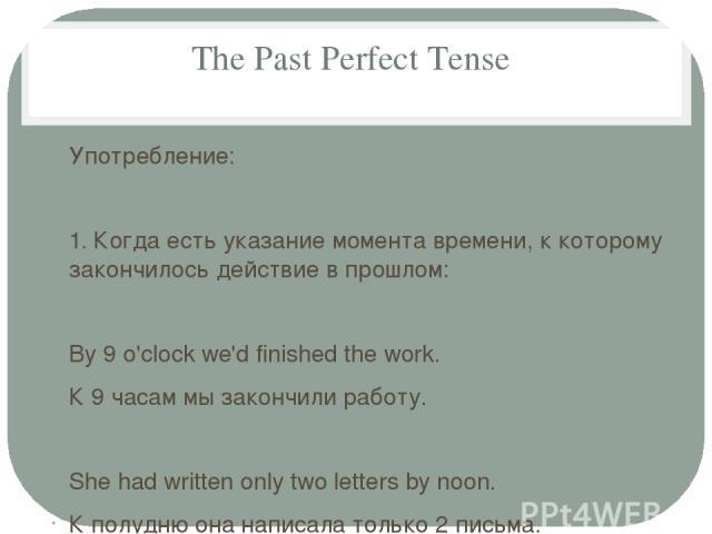 The Past Perfect Tense Употребление: 1. Когда есть указание момента времени, к которому закончилось действие в прошлом: By 9 o'clock we'd finished the work. К 9 часам мы закончили работу. She had written only two letters by noon. К полудню она напис…