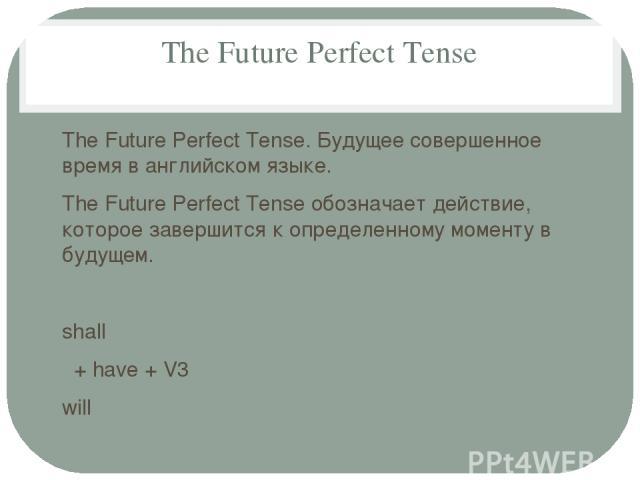 The Future Perfect Tense The Future Perfect Tense. Будущее совершенное время в английском языке. The Future Perfect Tense обозначает действие, которое завершится к определенному моменту в будущем. shall + have + V3 will + She will have finished. - S…