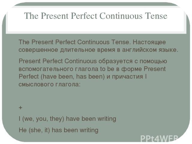 The Present Perfect Continuous Tense The Present Perfect Continuous Tense. Настоящее совершенное длительное время в английском языке. Present Perfect Continuous образуется с помощью вспомогательного глагола to be в форме Present Perfect (have been, …