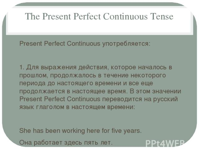 The Present Perfect Continuous Tense Present Perfect Continuous употребляется: 1. Для выражения действия, которое началось в прошлом, продолжалось в течение некоторого периода до настоящего времени и все еще продолжается в настоящее время. В этом зн…