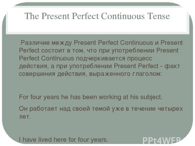 The Present Perfect Continuous Tense Различие между Present Perfect Continuous и Present Perfect состоит в том, что при употреблении Present Perfect Continuous подчеркивается процесс действия, а при употреблении Present Perfect - факт совершения дей…