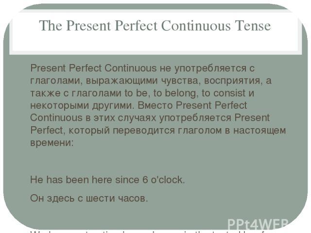 The Present Perfect Continuous Tense Present Perfect Continuous не употребляется с глаголами, выражающими чувства, восприятия, а также с глаголами to be, to belong, to consist и некоторыми другими. Вместо Present Perfect Continuous в этих случаях уп…