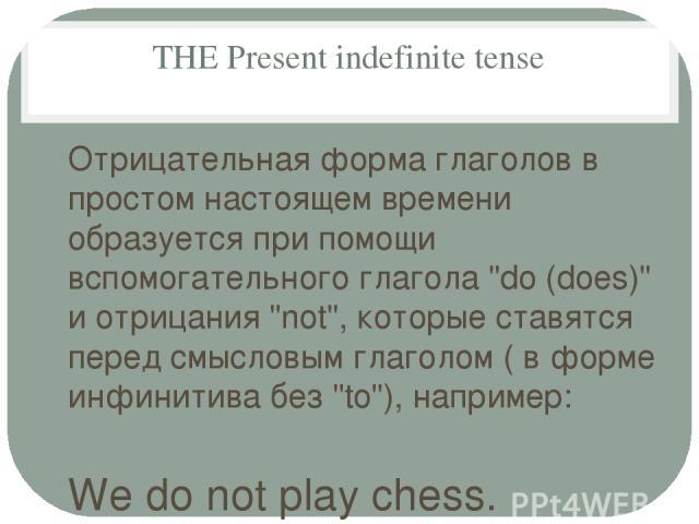 THE Present indefinite tense Отрицательная форма глаголов в простом настоящем времени образуется при помощи вспомогательного глагола