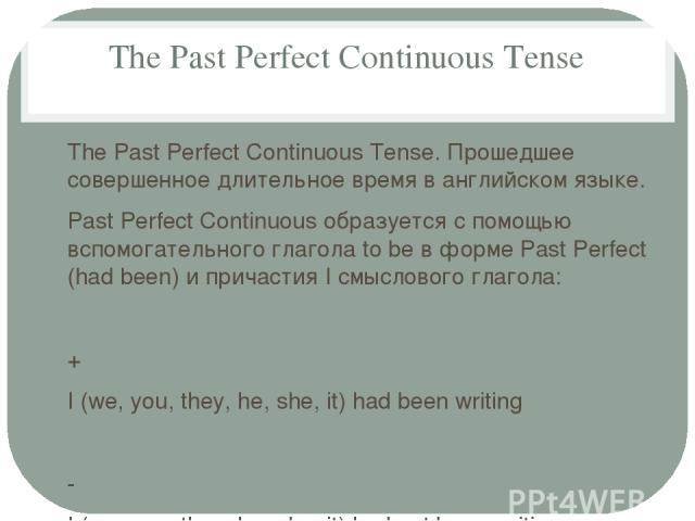 The Past Perfect Continuous Tense The Past Perfect Continuous Tense. Прошедшее совершенное длительное время в английском языке. Past Perfect Continuous образуется с помощью вспомогательного глагола to be в форме Past Perfect (had been) и причастия I…