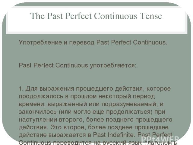The Past Perfect Continuous Tense Употребление и перевод Past Perfect Continuous. Past Perfect Continuous употребляется: 1. Для выражения прошедшего действия, которое продолжалось в прошлом некоторый период времени, выраженный или подразумеваемый, и…