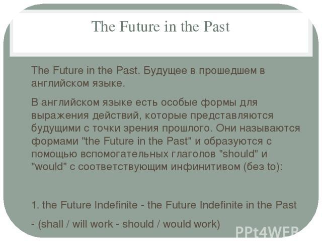 The Future in the Past The Future in the Past. Будущее в прошедшем в английском языке. В английском языке есть особые формы для выражения действий, которые представляются будущими с точки зрения прошлого. Они называются формами