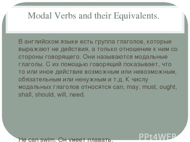 Modal Verbs and their Equivalents. В английском языке есть группа глаголов, которые выражают не действия, а только отношение к ним со стороны говорящего. Они называются модальные глаголы. С их помощью говорящий показывает, что то или иное действие в…